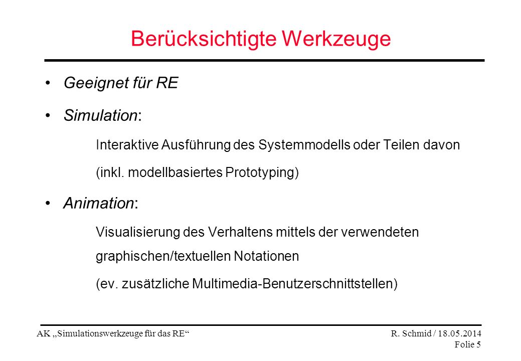 AK Simulationswerkzeuge für das RE R. Schmid / 18.05.2014 Folie 5 Berücksichtigte Werkzeuge Geeignet für RE Simulation: Interaktive Ausführung des Sys