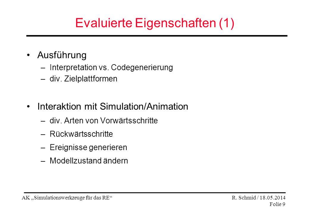 AK Simulationswerkzeuge für das RE R. Schmid / 18.05.2014 Folie 9 Evaluierte Eigenschaften (1) Ausführung –Interpretation vs. Codegenerierung –div. Zi