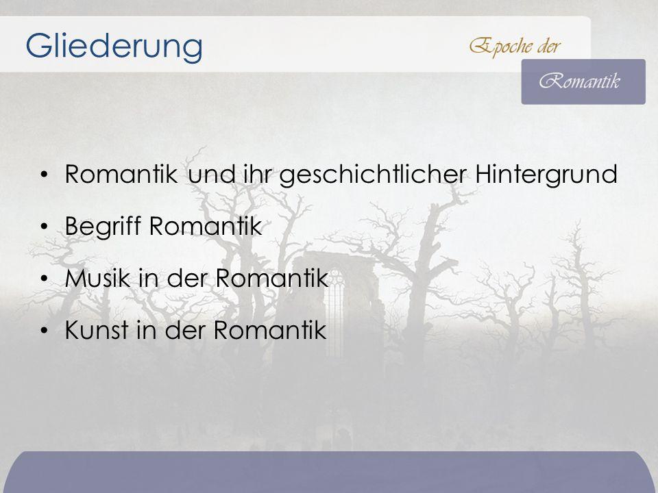 Romantik und ihr geschichtlicher Hintergrund Begriff Romantik Musik in der Romantik Kunst in der Romantik Gliederung