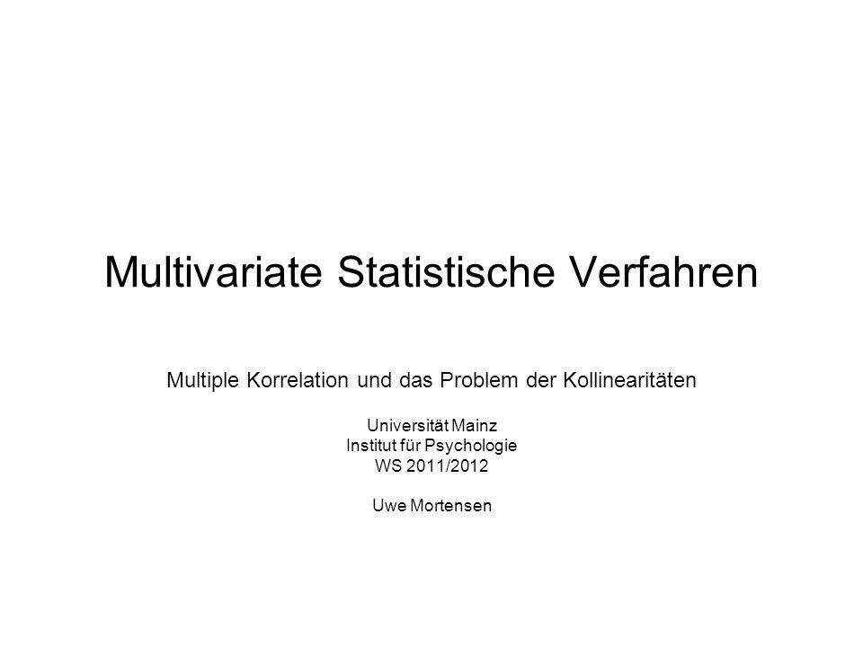 Multivariate Statistische Verfahren Multiple Korrelation und das Problem der Kollinearitäten Universität Mainz Institut für Psychologie WS 2011/2012 U