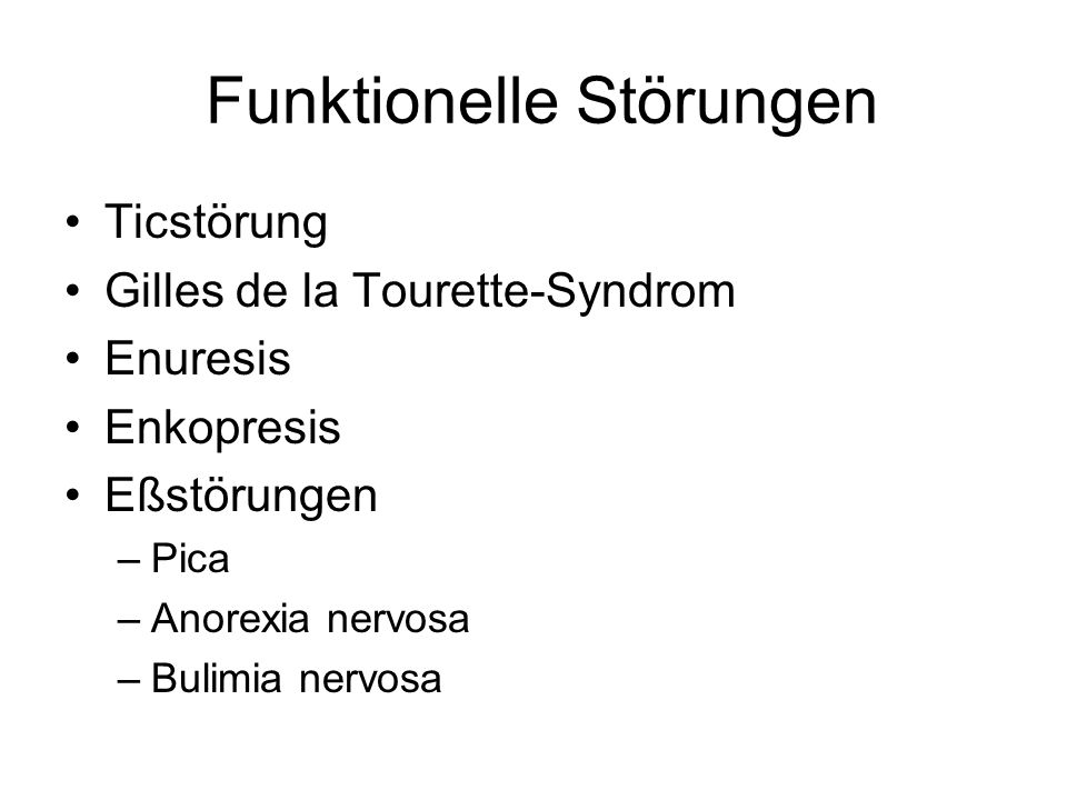 Funktionelle Störungen Ticstörung Gilles de la Tourette-Syndrom Enuresis Enkopresis Eßstörungen –Pica –Anorexia nervosa –Bulimia nervosa