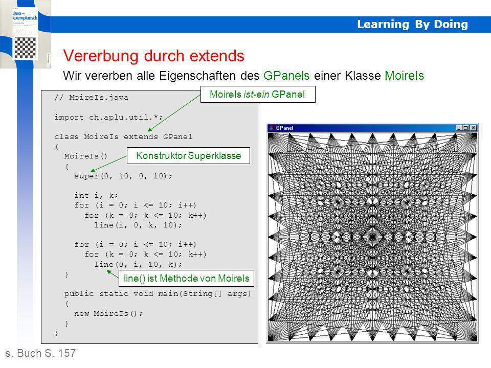 Learning By Doing // Bird.java public class Bird { public void whistle() { System.out.println( Fehler: Vogelvorlage ); } // Amsel.java public class Amsel extends Bird { public void whistle() { System.out.println( Amsel pfeift: uiuiii... ); } // Fink.java public class Fink extends Bird { public void whistle() { System.out.println( Fink pfeift: zrzrrr... ); } // Drossel.java public class Drossel extends Bird { public void whistle() { System.out.println( Drossel pfeift: zwawaaa... ); } // Star.java public class Star extends Bird { public void whistle() { System.out.println( Star pfeift: kiukuu... ); } Abstrakte Klasse abstract public class Bird { abstract public void whistle(); } Keine Instanzen erlaubt Garantieerklärung (Contract) für Unterklassen Abstrakte Klasse