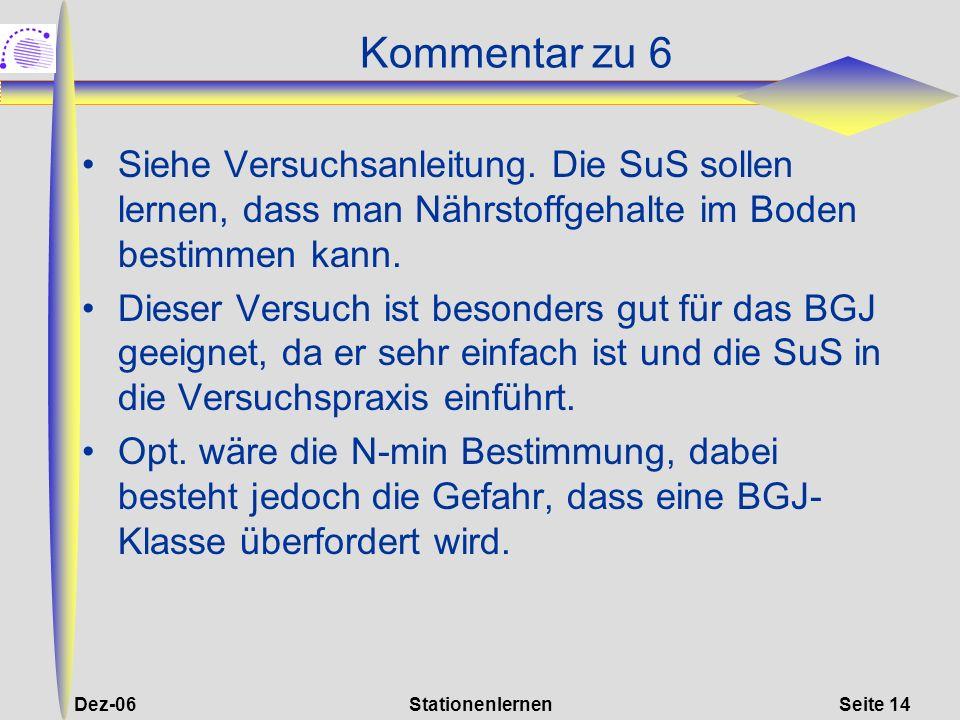 Dez-06StationenlernenSeite 14 Kommentar zu 6 Siehe Versuchsanleitung. Die SuS sollen lernen, dass man Nährstoffgehalte im Boden bestimmen kann. Dieser