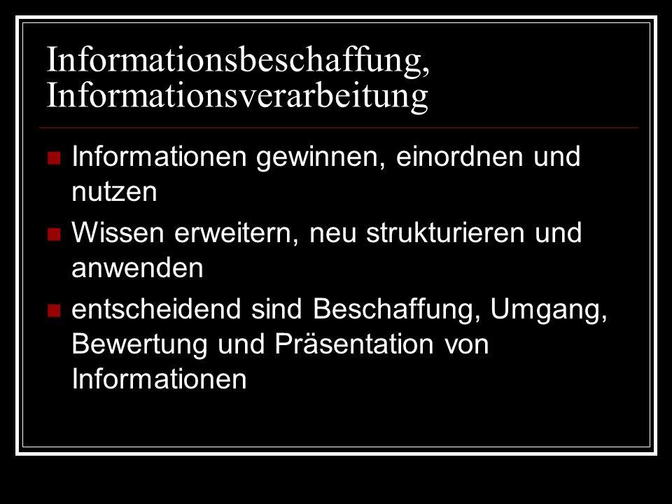 Informationsbeschaffung, Informationsverarbeitung Informationen gewinnen, einordnen und nutzen Wissen erweitern, neu strukturieren und anwenden entsch