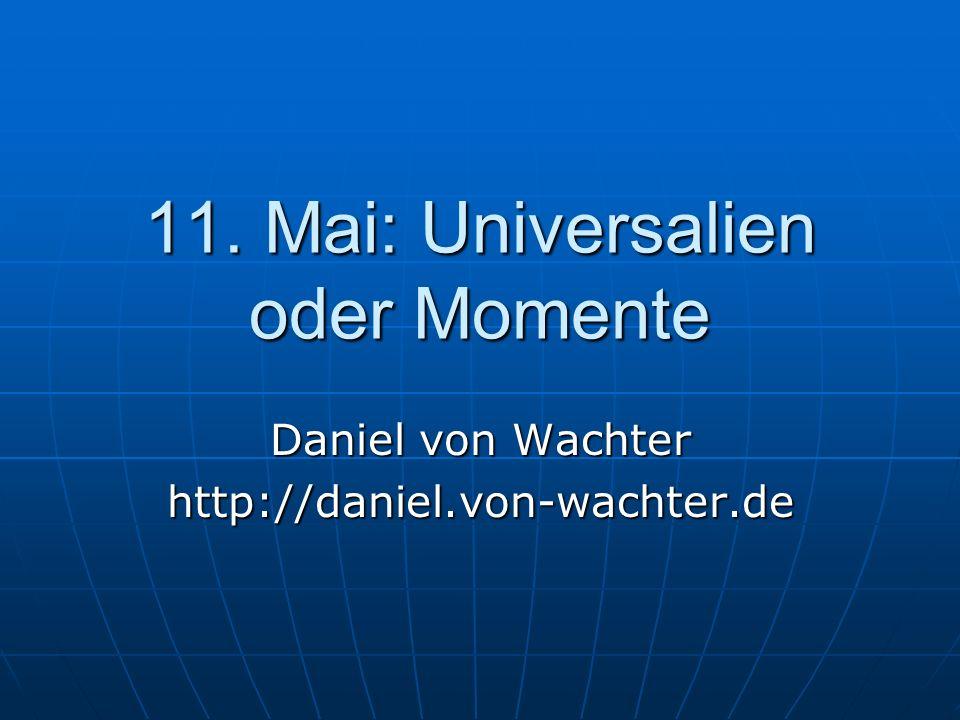 11. Mai: Universalien oder Momente Daniel von Wachter http://daniel.von-wachter.de
