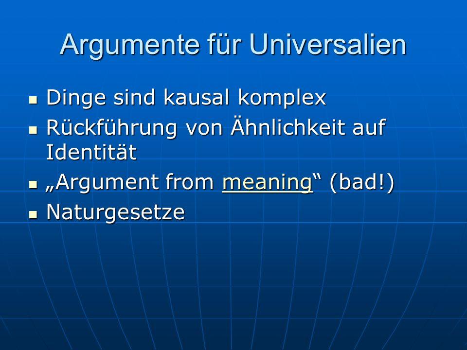 Argumente für Universalien Dinge sind kausal komplex Dinge sind kausal komplex Rückführung von Ähnlichkeit auf Identität Rückführung von Ähnlichkeit auf Identität Argument from meaning (bad!) Argument from meaning (bad!)meaning Naturgesetze Naturgesetze