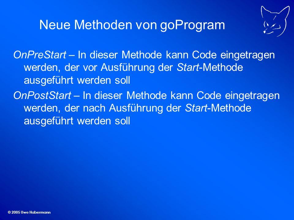© 2005 Uwe Habermann Neue Methoden von goProgram OnPreStart – In dieser Methode kann Code eingetragen werden, der vor Ausführung der Start-Methode ausgeführt werden soll OnPostStart – In dieser Methode kann Code eingetragen werden, der nach Ausführung der Start-Methode ausgeführt werden soll