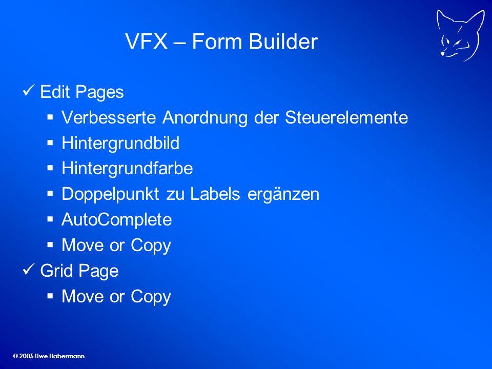 © 2005 Uwe Habermann VFX – Form Builder Edit Pages Verbesserte Anordnung der Steuerelemente Hintergrundbild Hintergrundfarbe Doppelpunkt zu Labels ergänzen AutoComplete Move or Copy Grid Page Move or Copy