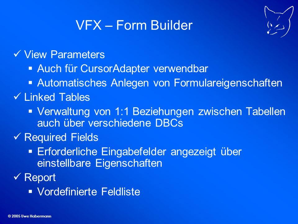 © 2005 Uwe Habermann VFX – Form Builder View Parameters Auch für CursorAdapter verwendbar Automatisches Anlegen von Formulareigenschaften Linked Tables Verwaltung von 1:1 Beziehungen zwischen Tabellen auch über verschiedene DBCs Required Fields Erforderliche Eingabefelder angezeigt über einstellbare Eigenschaften Report Vordefinierte Feldliste