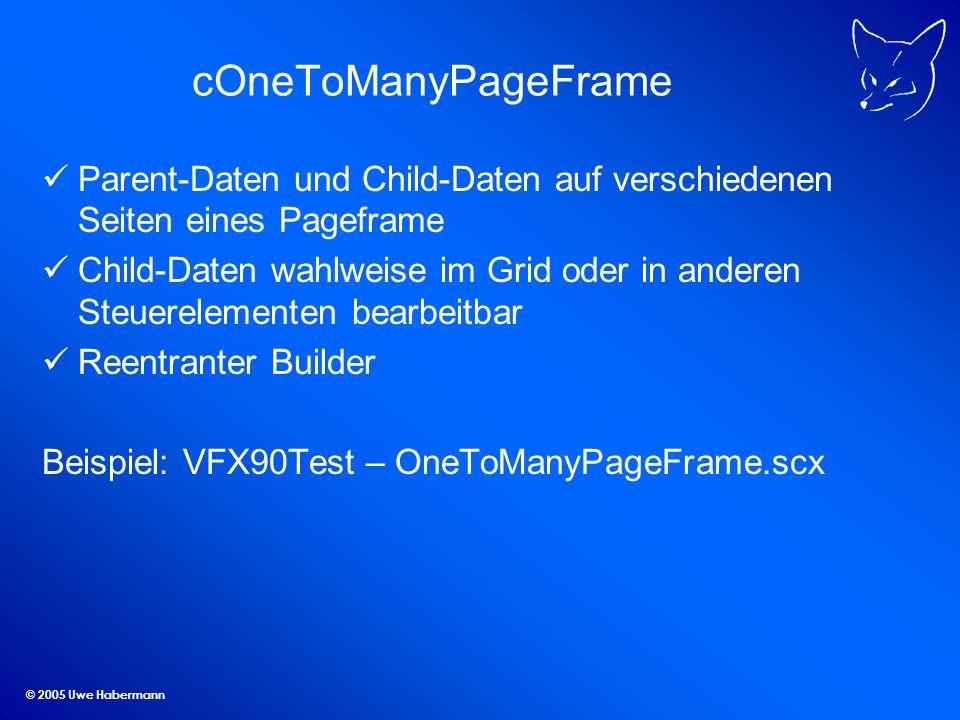 © 2005 Uwe Habermann cOneToManyPageFrame Parent-Daten und Child-Daten auf verschiedenen Seiten eines Pageframe Child-Daten wahlweise im Grid oder in anderen Steuerelementen bearbeitbar Reentranter Builder Beispiel: VFX90Test – OneToManyPageFrame.scx