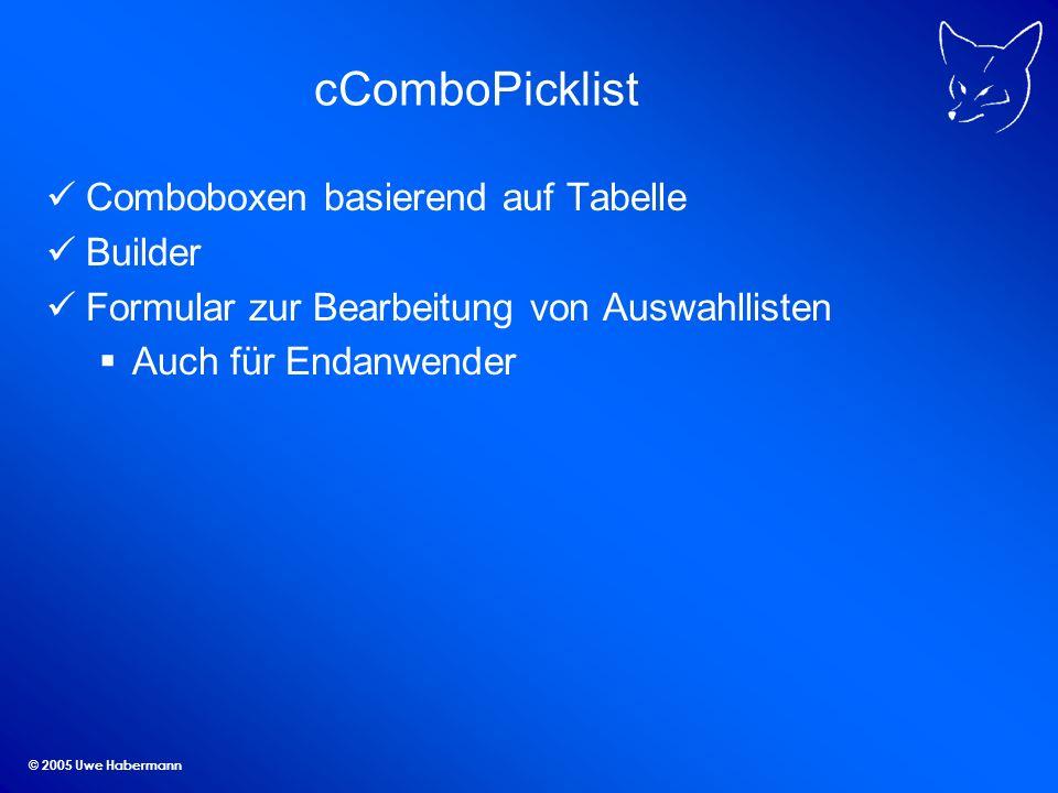 © 2005 Uwe Habermann cComboPicklist Comboboxen basierend auf Tabelle Builder Formular zur Bearbeitung von Auswahllisten Auch für Endanwender