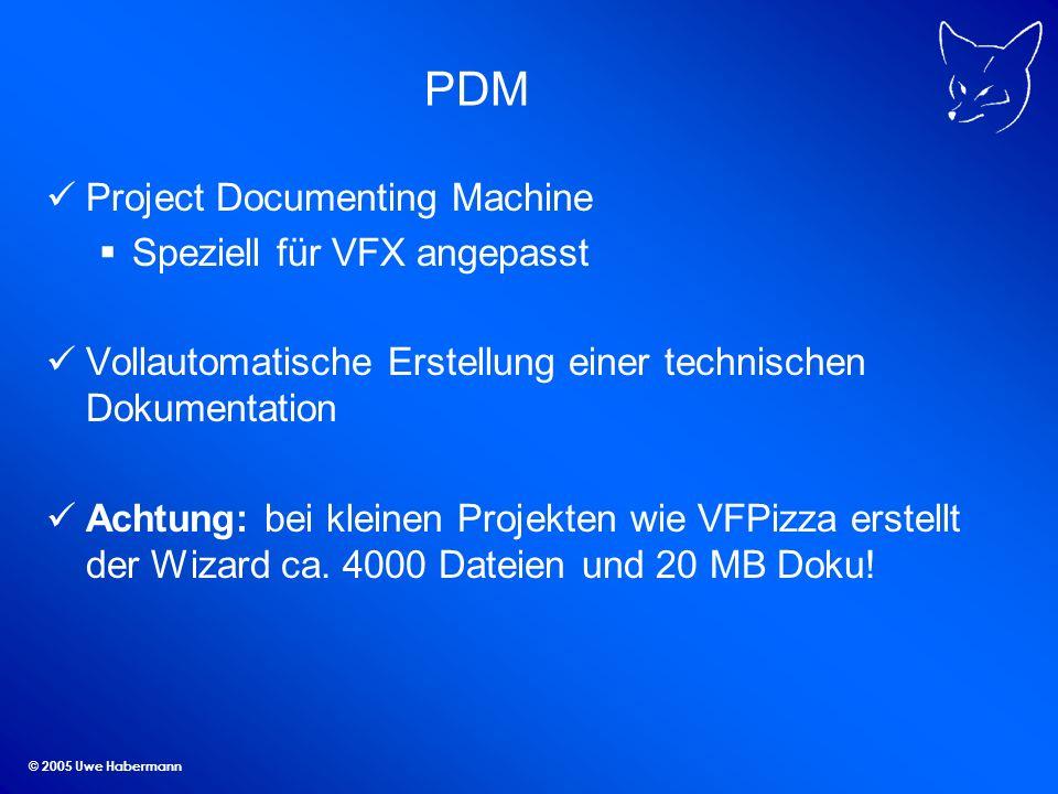 © 2005 Uwe Habermann PDM Project Documenting Machine Speziell für VFX angepasst Vollautomatische Erstellung einer technischen Dokumentation Achtung: bei kleinen Projekten wie VFPizza erstellt der Wizard ca.