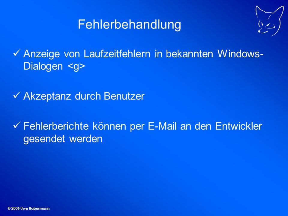© 2005 Uwe Habermann Fehlerbehandlung Anzeige von Laufzeitfehlern in bekannten Windows- Dialogen Akzeptanz durch Benutzer Fehlerberichte können per E-Mail an den Entwickler gesendet werden