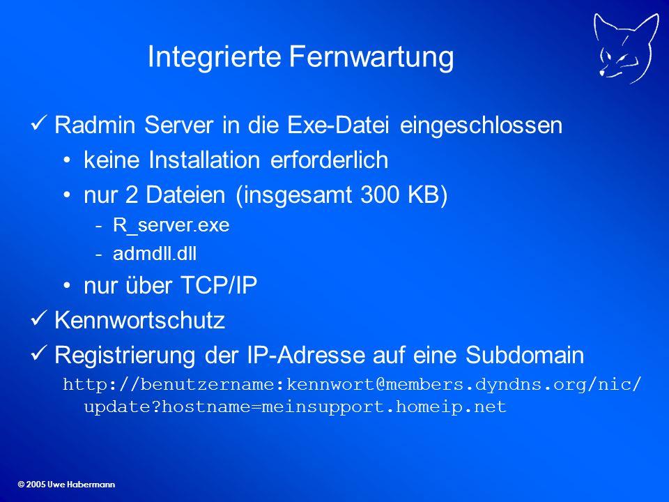 © 2005 Uwe Habermann Integrierte Fernwartung Radmin Server in die Exe-Datei eingeschlossen keine Installation erforderlich nur 2 Dateien (insgesamt 300 KB) -R_server.exe -admdll.dll nur über TCP/IP Kennwortschutz Registrierung der IP-Adresse auf eine Subdomain http://benutzername:kennwort@members.dyndns.org/nic/ update hostname=meinsupport.homeip.net