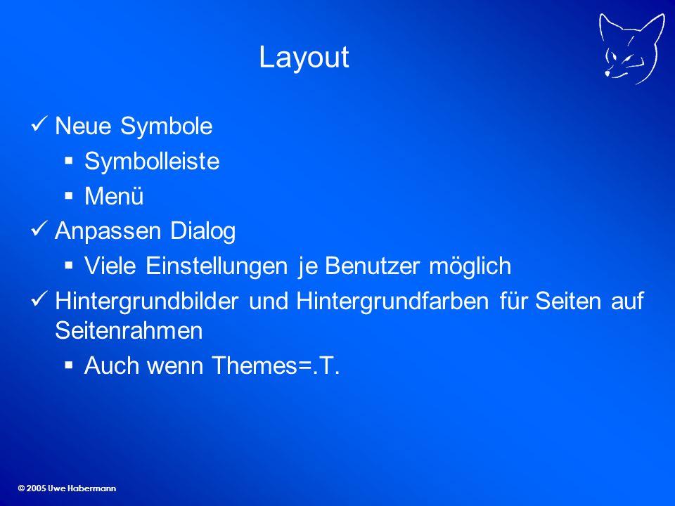 © 2005 Uwe Habermann Layout Neue Symbole Symbolleiste Menü Anpassen Dialog Viele Einstellungen je Benutzer möglich Hintergrundbilder und Hintergrundfarben für Seiten auf Seitenrahmen Auch wenn Themes=.T.