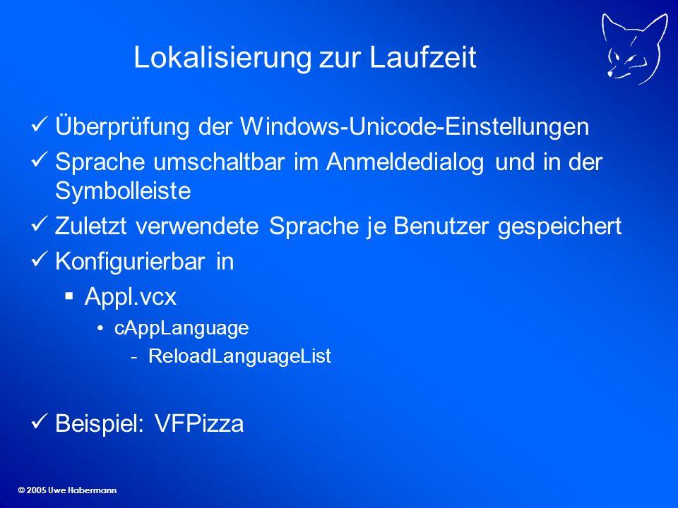 © 2005 Uwe Habermann Lokalisierung zur Laufzeit Überprüfung der Windows-Unicode-Einstellungen Sprache umschaltbar im Anmeldedialog und in der Symbolleiste Zuletzt verwendete Sprache je Benutzer gespeichert Konfigurierbar in Appl.vcx cAppLanguage -ReloadLanguageList Beispiel: VFPizza
