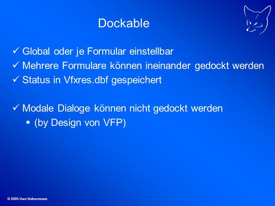 © 2005 Uwe Habermann Dockable Global oder je Formular einstellbar Mehrere Formulare können ineinander gedockt werden Status in Vfxres.dbf gespeichert Modale Dialoge können nicht gedockt werden (by Design von VFP)
