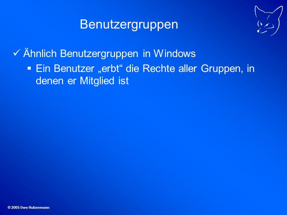 © 2005 Uwe Habermann Benutzergruppen Ähnlich Benutzergruppen in Windows Ein Benutzer erbt die Rechte aller Gruppen, in denen er Mitglied ist