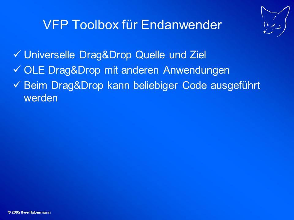 © 2005 Uwe Habermann VFP Toolbox für Endanwender Universelle Drag&Drop Quelle und Ziel OLE Drag&Drop mit anderen Anwendungen Beim Drag&Drop kann beliebiger Code ausgeführt werden