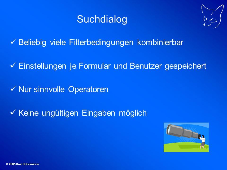 © 2005 Uwe Habermann Suchdialog Beliebig viele Filterbedingungen kombinierbar Einstellungen je Formular und Benutzer gespeichert Nur sinnvolle Operatoren Keine ungültigen Eingaben möglich