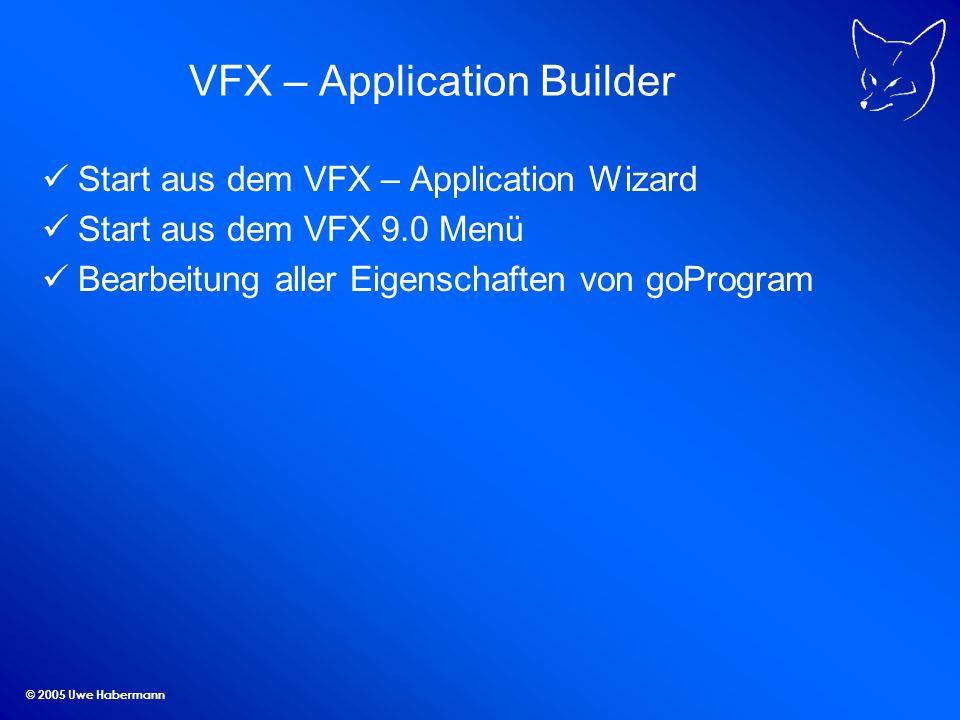 © 2005 Uwe Habermann VFX – Application Builder Start aus dem VFX – Application Wizard Start aus dem VFX 9.0 Menü Bearbeitung aller Eigenschaften von goProgram