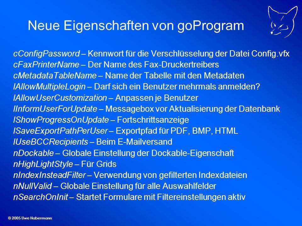 © 2005 Uwe Habermann Neue Eigenschaften von goProgram cConfigPassword – Kennwort für die Verschlüsselung der Datei Config.vfx cFaxPrinterName – Der Name des Fax-Druckertreibers cMetadataTableName – Name der Tabelle mit den Metadaten lAllowMultipleLogin – Darf sich ein Benutzer mehrmals anmelden.