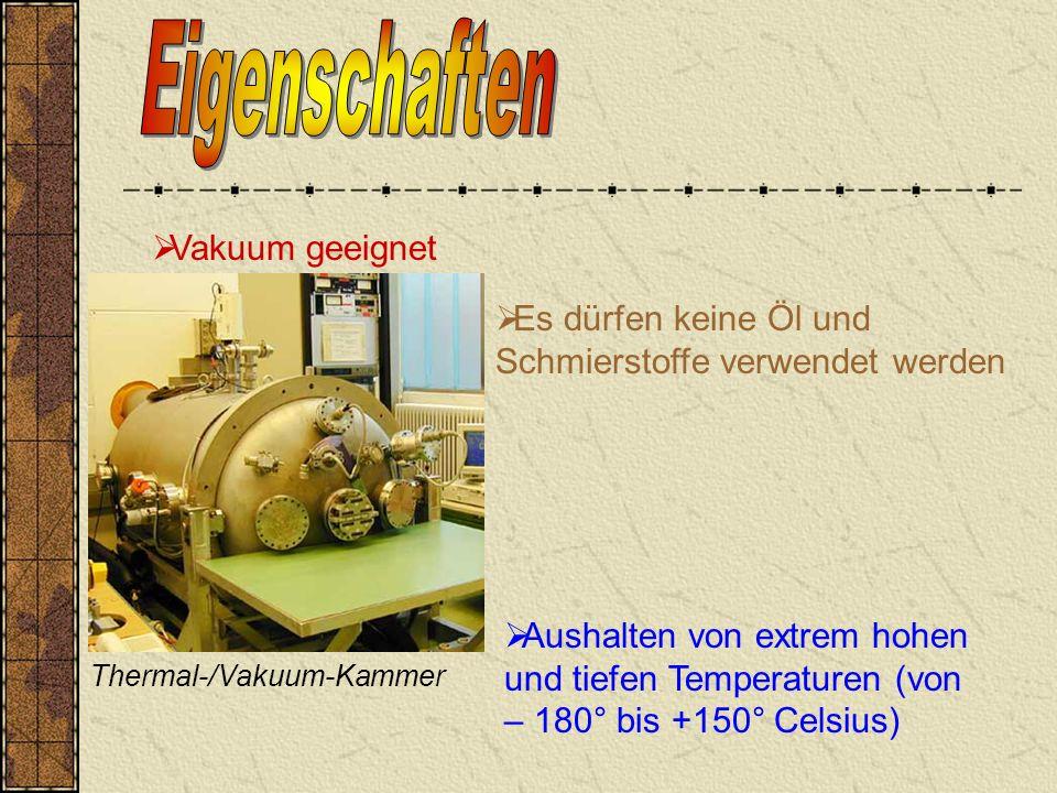 Vakuum geeignet Aushalten von extrem hohen und tiefen Temperaturen (von – 180° bis +150° Celsius) Es dürfen keine Öl und Schmierstoffe verwendet werden Thermal-/Vakuum-Kammer