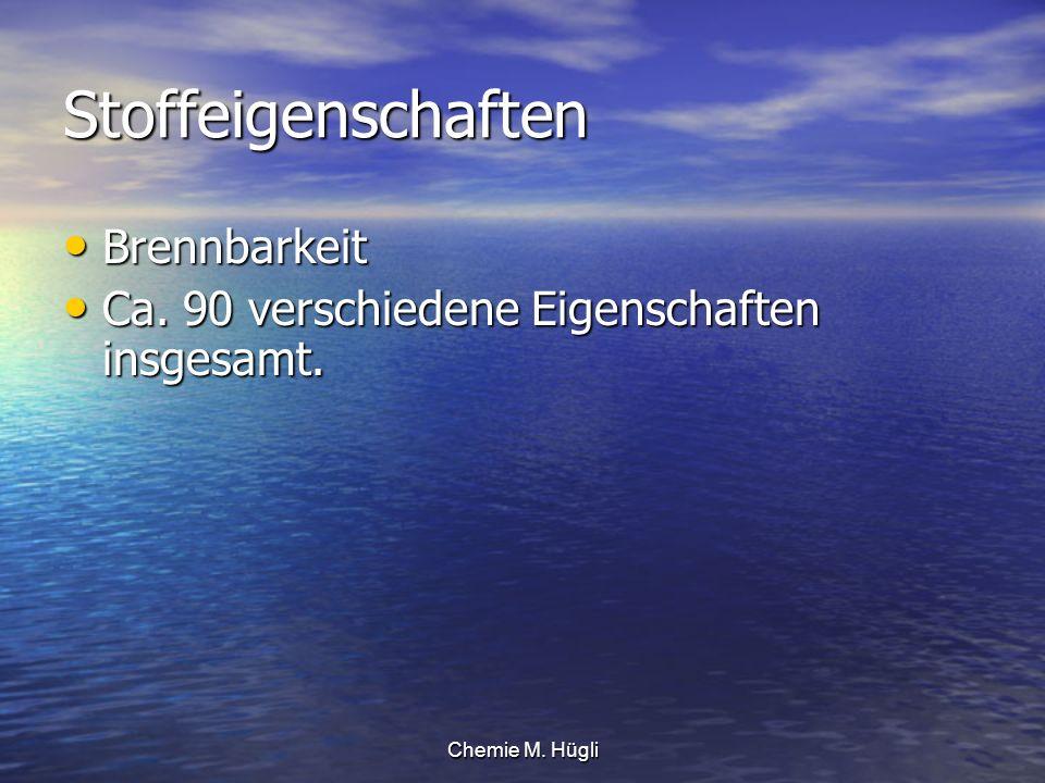 Chemie M. Hügli Stoffeigenschaften Brennbarkeit Brennbarkeit Ca. 90 verschiedene Eigenschaften insgesamt. Ca. 90 verschiedene Eigenschaften insgesamt.