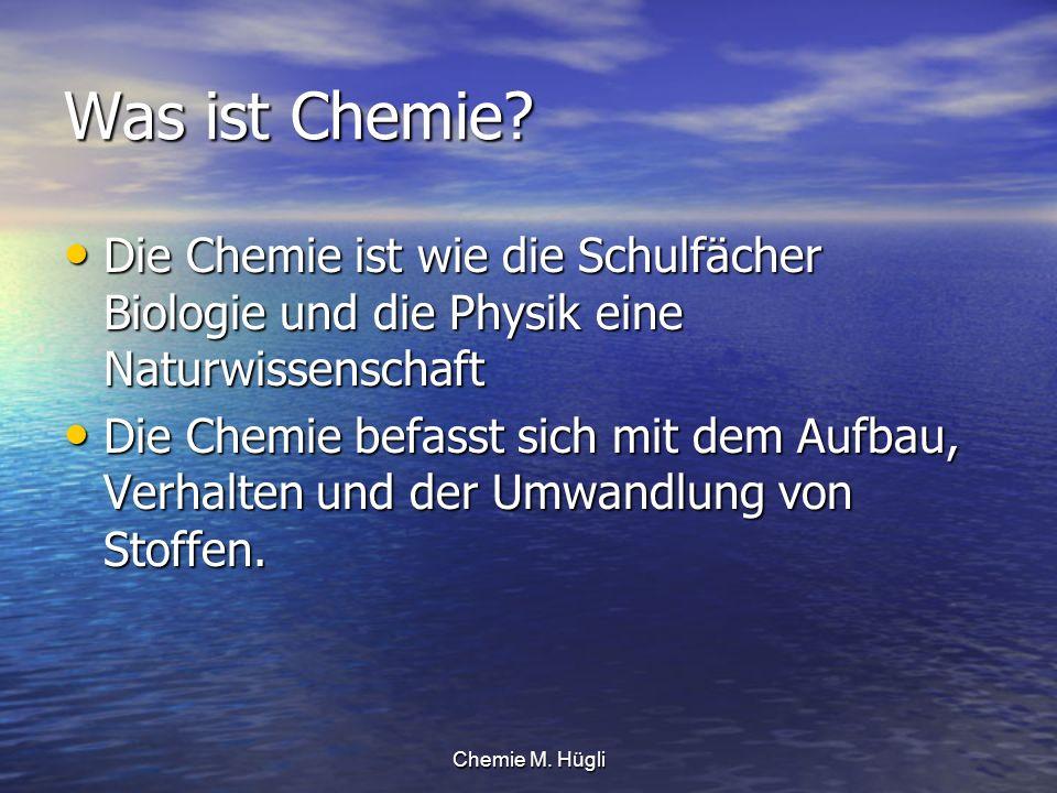 Chemie M. Hügli Was ist Chemie? Die Chemie ist wie die Schulfächer Biologie und die Physik eine Naturwissenschaft Die Chemie ist wie die Schulfächer B