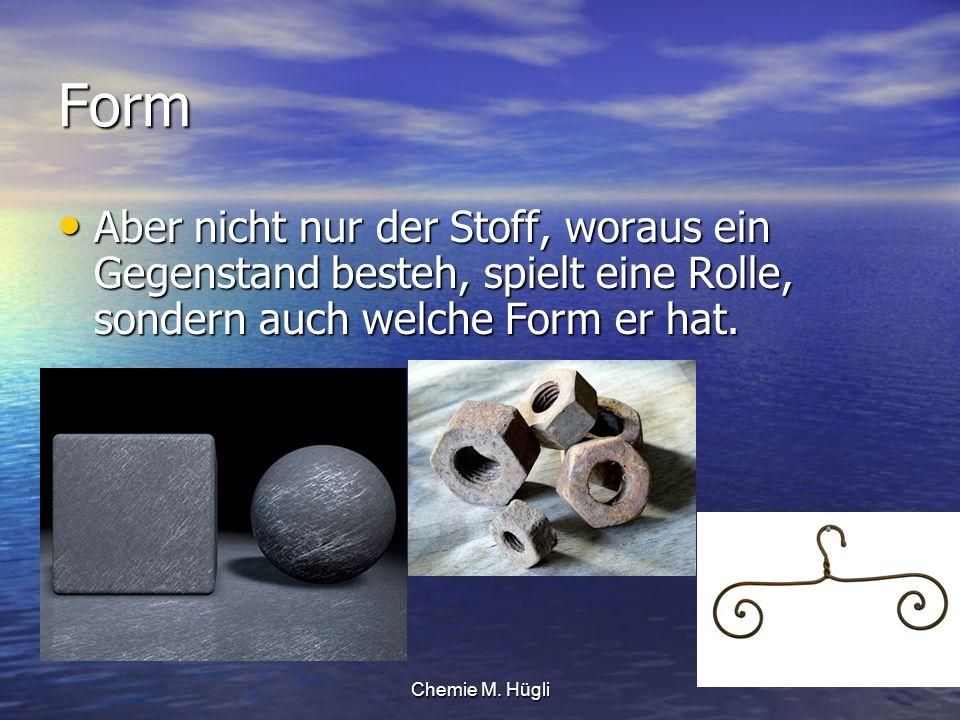 Chemie M. Hügli Form Aber nicht nur der Stoff, woraus ein Gegenstand besteh, spielt eine Rolle, sondern auch welche Form er hat. Aber nicht nur der St