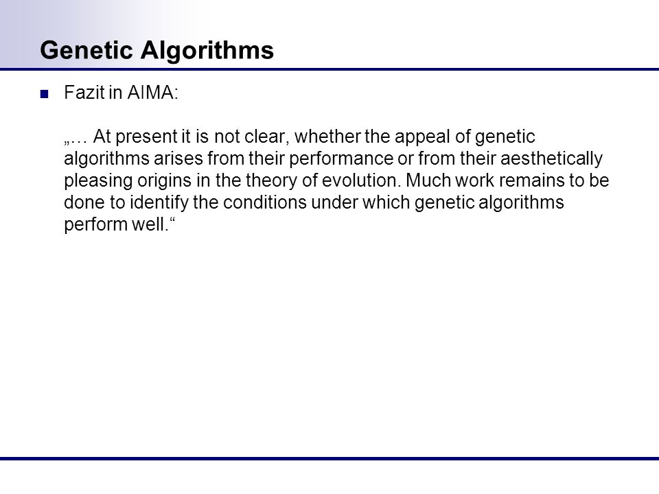 Genetic Algorithms Fazit in AIMA: … At present it is not clear, whether the appeal of genetic algorithms arises from their performance or from their a