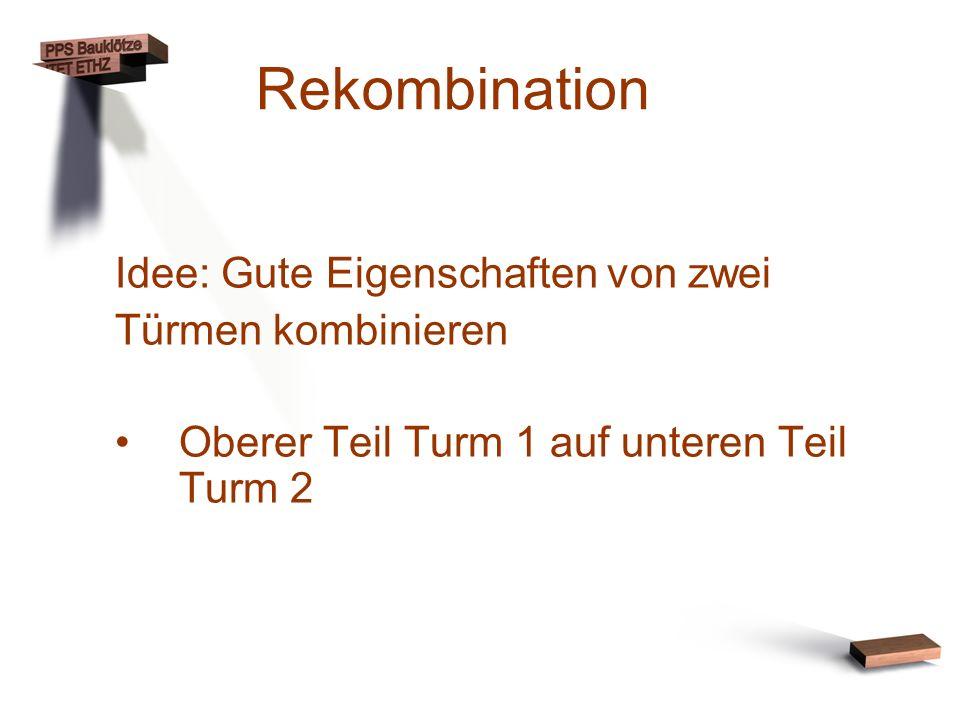 Rekombination Idee: Gute Eigenschaften von zwei Türmen kombinieren Oberer Teil Turm 1 auf unteren Teil Turm 2