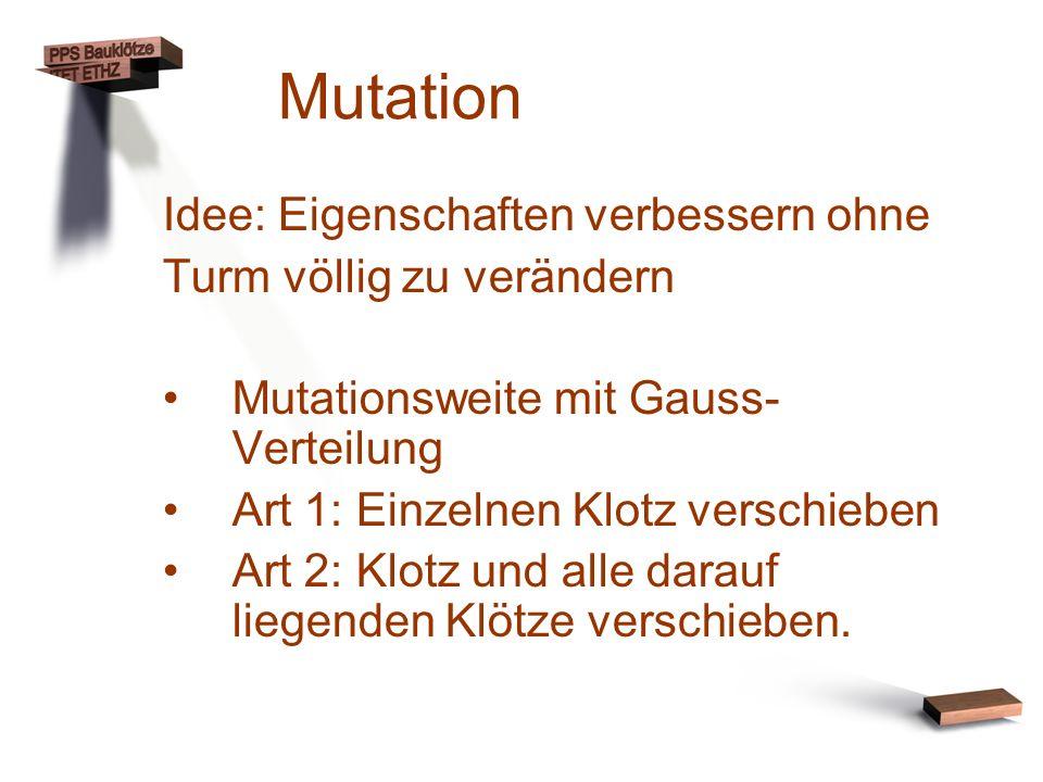 Mutation Idee: Eigenschaften verbessern ohne Turm völlig zu verändern Mutationsweite mit Gauss- Verteilung Art 1: Einzelnen Klotz verschieben Art 2: K