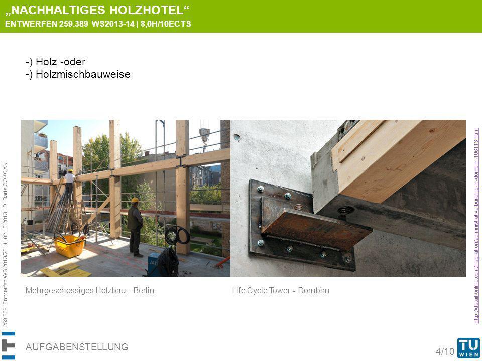259.389 Entwerfen WS 2013/2014 | 02.10.2013 | DI Baris COKCAN 5/10 AUFGABENSTELLUNG http://detail-online.com/inspiration/administrative-building-in-dornbirn-106113.html NACHHALTIGES HOLZHOTEL ENTWERFEN 259.389 WS2013-14 | 8,0H/10ECTS Das Entwerfen soll die spezifischen Eigenschaften und Herausforderungen des nachhaltigen Baustoffes Holz aufnehmen und in gestalterischer, konstruktiver und statischer Hinsicht abbilden.