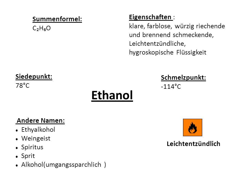 Ethanol Eigenschaften : klare, farblose, würzig riechende und brennend schmeckende, Leichtentzündliche, hygroskopische Flüssigkeit Schmelzpunkt: -114°