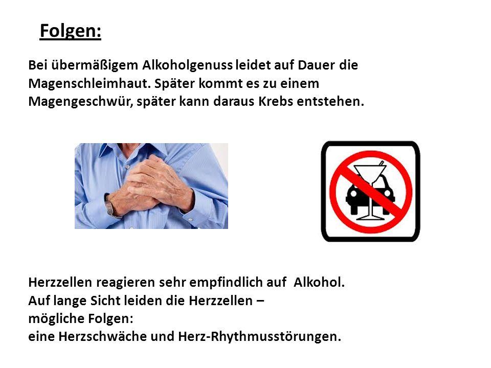 Folgen: Bei übermäßigem Alkoholgenuss leidet auf Dauer die Magenschleimhaut. Später kommt es zu einem Magengeschwür, später kann daraus Krebs entstehe