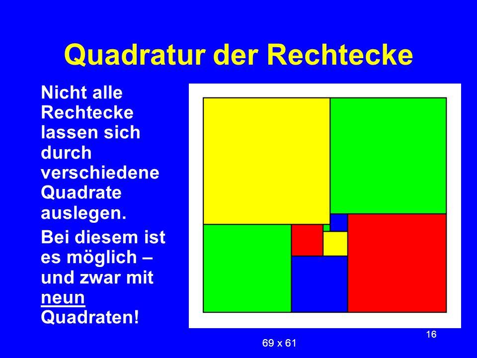 16 Quadratur der Rechtecke Nicht alle Rechtecke lassen sich durch verschiedene Quadrate auslegen. Bei diesem ist es möglich – und zwar mit neun Quadra