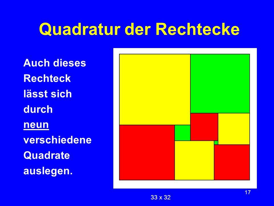 17 Quadratur der Rechtecke Auch dieses Rechteck lässt sich durch neun verschiedene Quadrate auslegen. 33 x 32