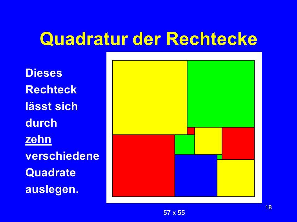 18 Quadratur der Rechtecke Dieses Rechteck lässt sich durch zehn verschiedene Quadrate auslegen. 57 x 55