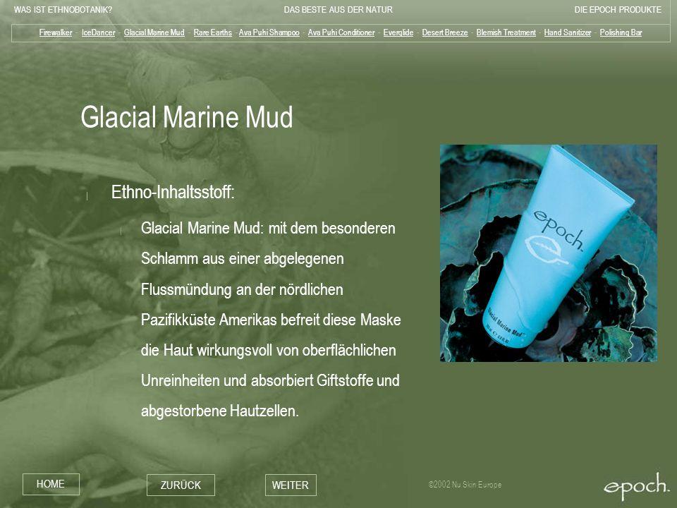 WAS IST ETHNOBOTANIK?DAS BESTE AUS DER NATURDIE EPOCH PRODUKTE HOME ZURÜCKWEITER ©2002 Nu Skin Europe Glacial Marine Mud | Ethno-Inhaltsstoff: | Glaci