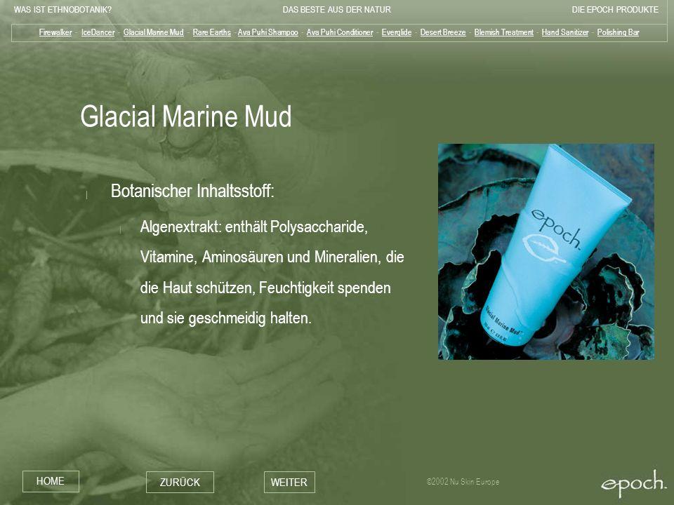 WAS IST ETHNOBOTANIK?DAS BESTE AUS DER NATURDIE EPOCH PRODUKTE HOME ZURÜCKWEITER ©2002 Nu Skin Europe Glacial Marine Mud | Botanischer Inhaltsstoff: |