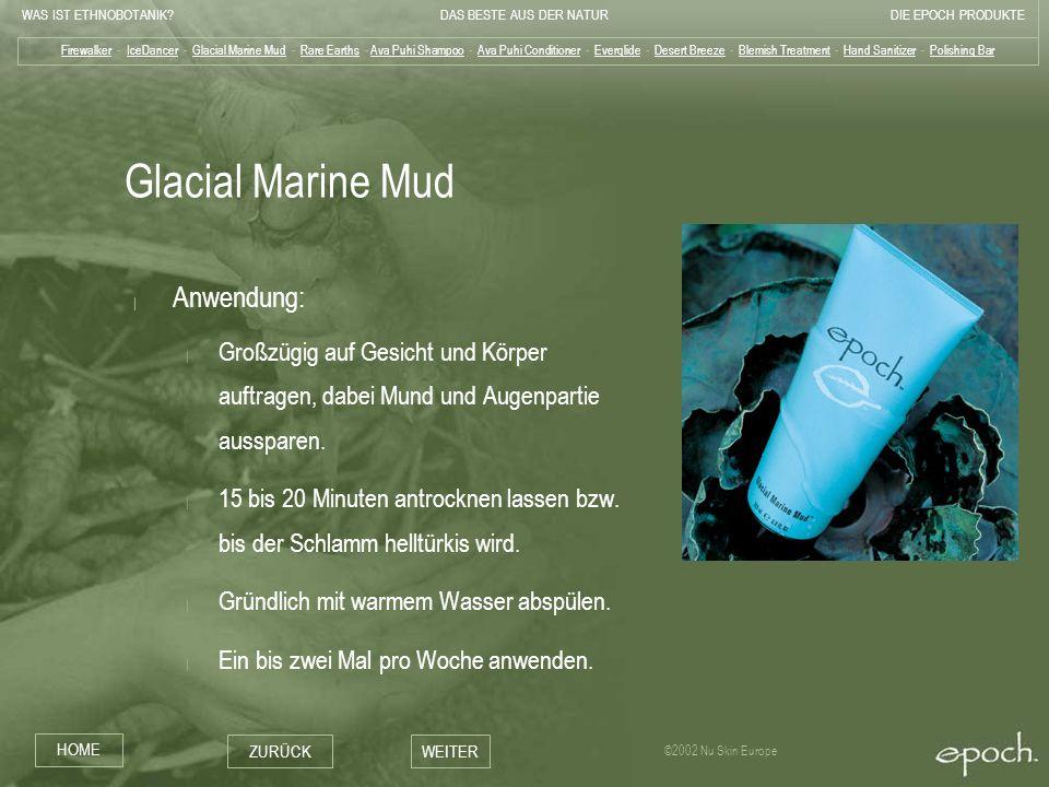 WAS IST ETHNOBOTANIK?DAS BESTE AUS DER NATURDIE EPOCH PRODUKTE HOME ZURÜCKWEITER ©2002 Nu Skin Europe Glacial Marine Mud | Anwendung: | Großzügig auf