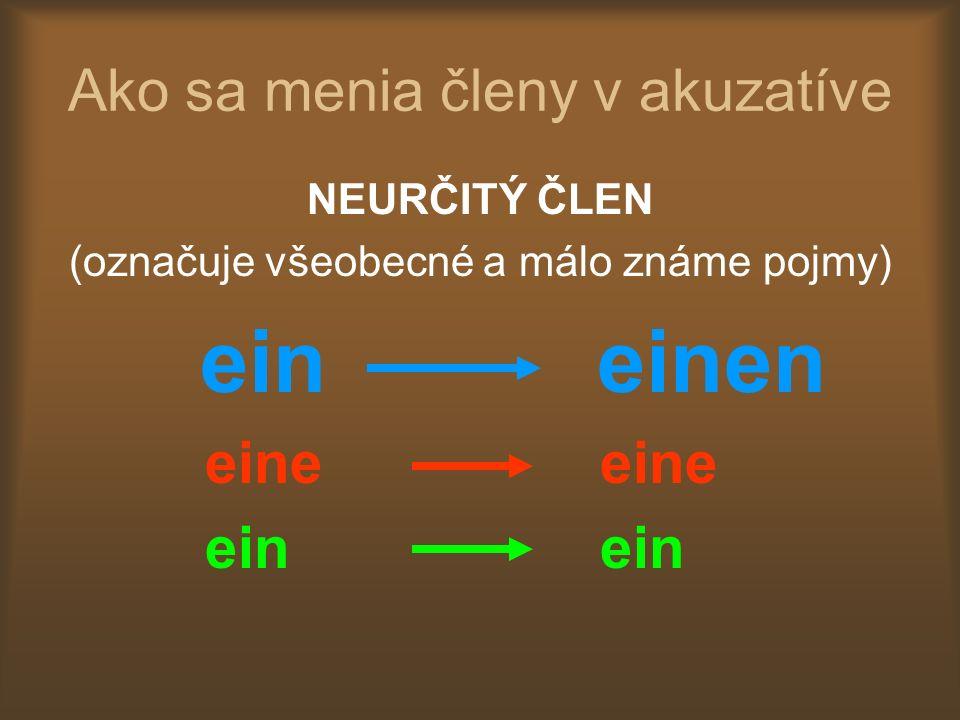 Ako sa menia členy v akuzatíve NEURČITÝ ČLEN (označuje všeobecné a málo známe pojmy) ein einen eine eine ein ein