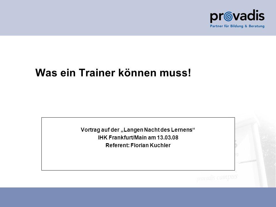 Was ein Trainer können muss! Vortrag auf der Langen Nacht des Lernens IHK Frankfurt/Main am 13.03.08 Referent: Florian Kuchler