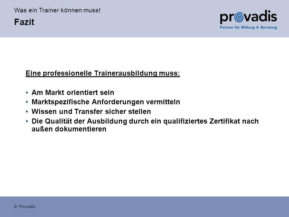 Was ein Trainer können muss! © Provadis Fazit Eine professionelle Trainerausbildung muss: Am Markt orientiert sein Marktspezifische Anforderungen verm