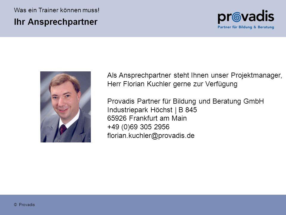 Was ein Trainer können muss! © Provadis Als Ansprechpartner steht Ihnen unser Projektmanager, Herr Florian Kuchler gerne zur Verfügung Provadis Partne