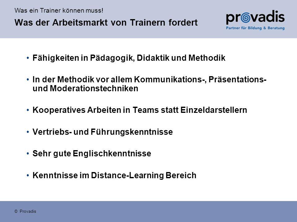 Was ein Trainer können muss! © Provadis Was der Arbeitsmarkt von Trainern fordert Fähigkeiten in Pädagogik, Didaktik und Methodik In der Methodik vor