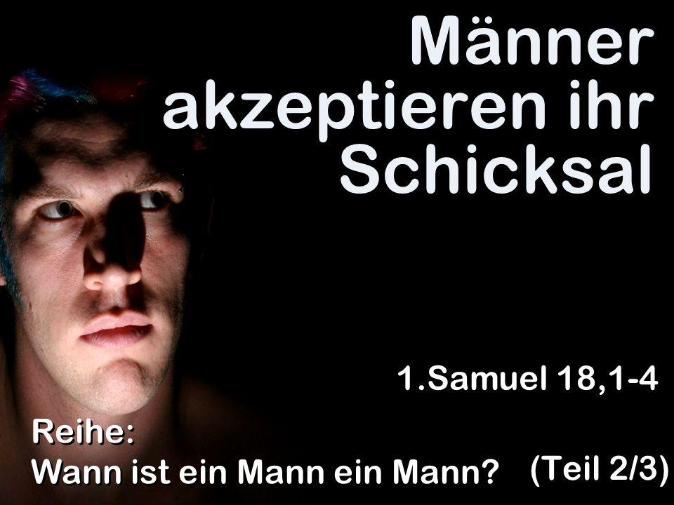 Männer akzeptieren ihr Schicksal (Teil 2/3) Reihe: Wann ist ein Mann ein Mann? 1.Samuel 18,1-4