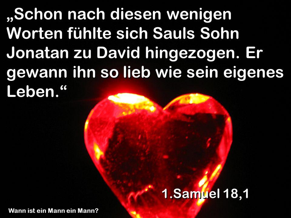 Schon nach diesen wenigen Worten fühlte sich Sauls Sohn Jonatan zu David hingezogen. Er gewann ihn so lieb wie sein eigenes Leben. 1.Samuel 18,1 Wann