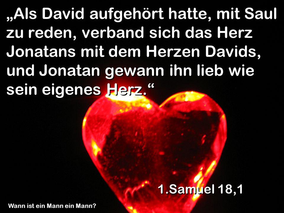 Als David aufgehört hatte, mit Saul zu reden, verband sich das Herz Jonatans mit dem Herzen Davids, und Jonatan gewann ihn lieb wie sein eigenes Herz.